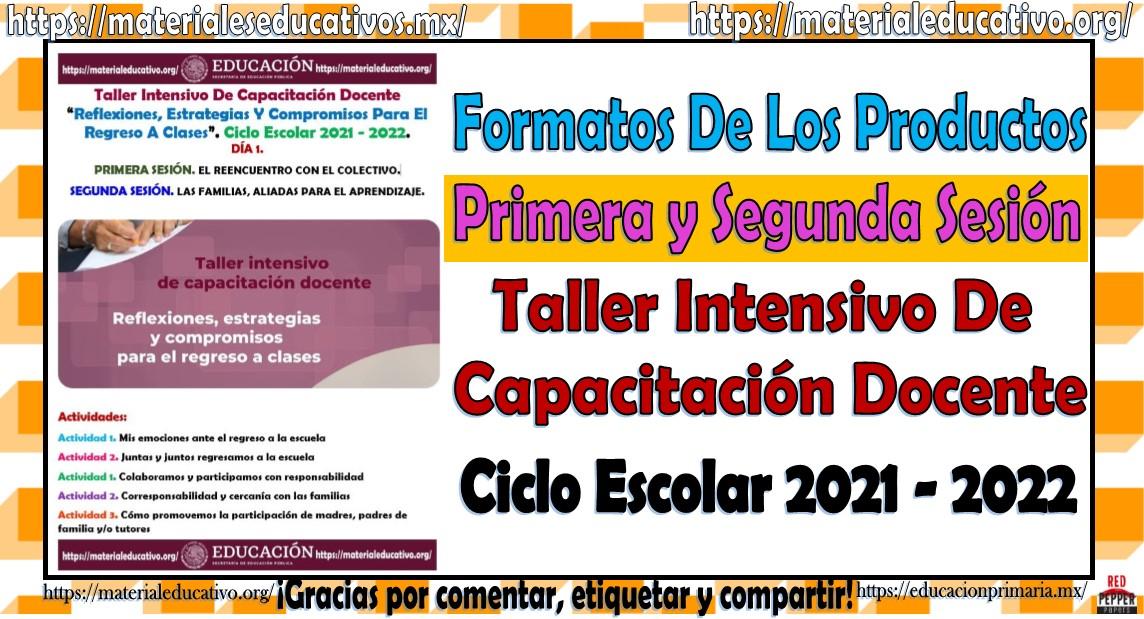 Formatos de los productos de la primera y segunda sesión del taller intensivo de capacitación docente Reflexiones, estrategias y compromisos para el regreso a clases ciclo escolar 2021 - 2022